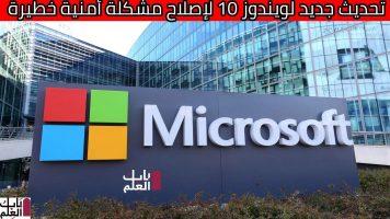 مايكروسوفت تعلن تحديث جديد لويندوز 10 لإصلاح مشكلة أمنية خطيرة